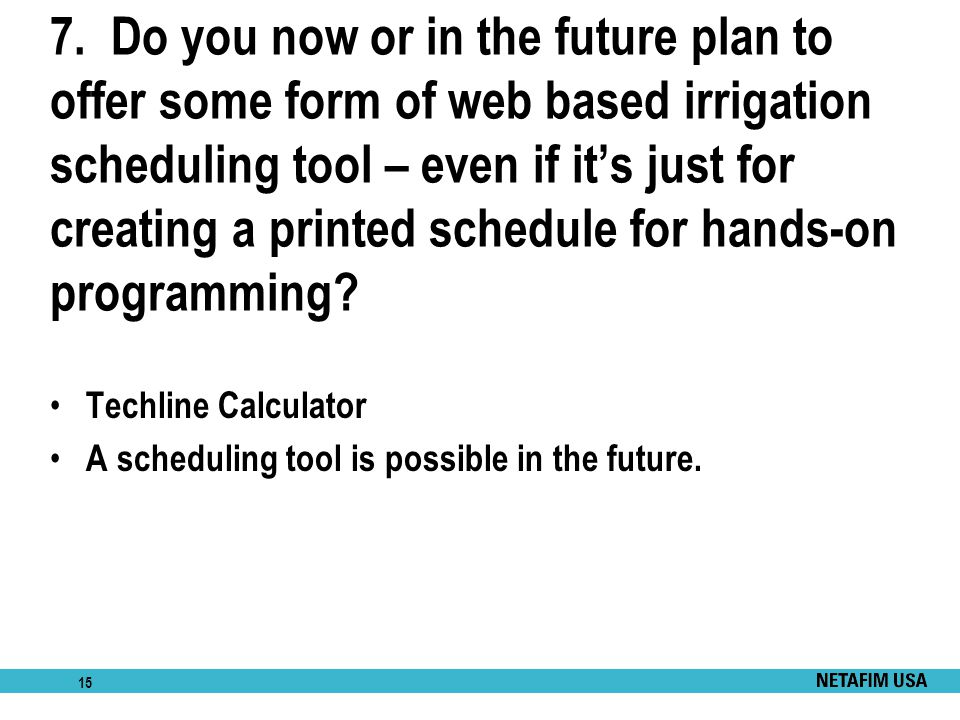 15 7. Do you now or in the future plan to offer some form of web based irrigation scheduling tool – even if it's just for creating a printed schedule
