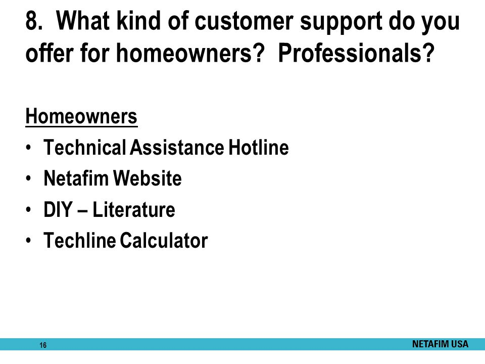 16 8. What kind of customer support do you offer for homeowners? Professionals? Homeowners Technical Assistance Hotline Netafim Website DIY – Literatu