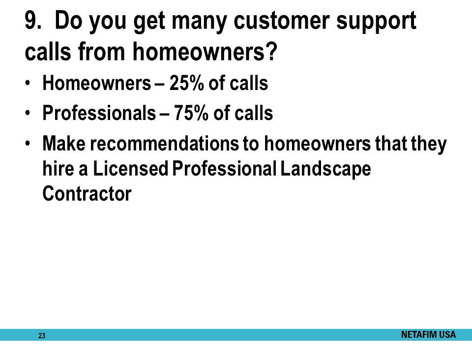 23 9. Do you get many customer support calls from homeowners? Homeowners – 25% of calls Professionals – 75% of calls Make recommendations to homeowner