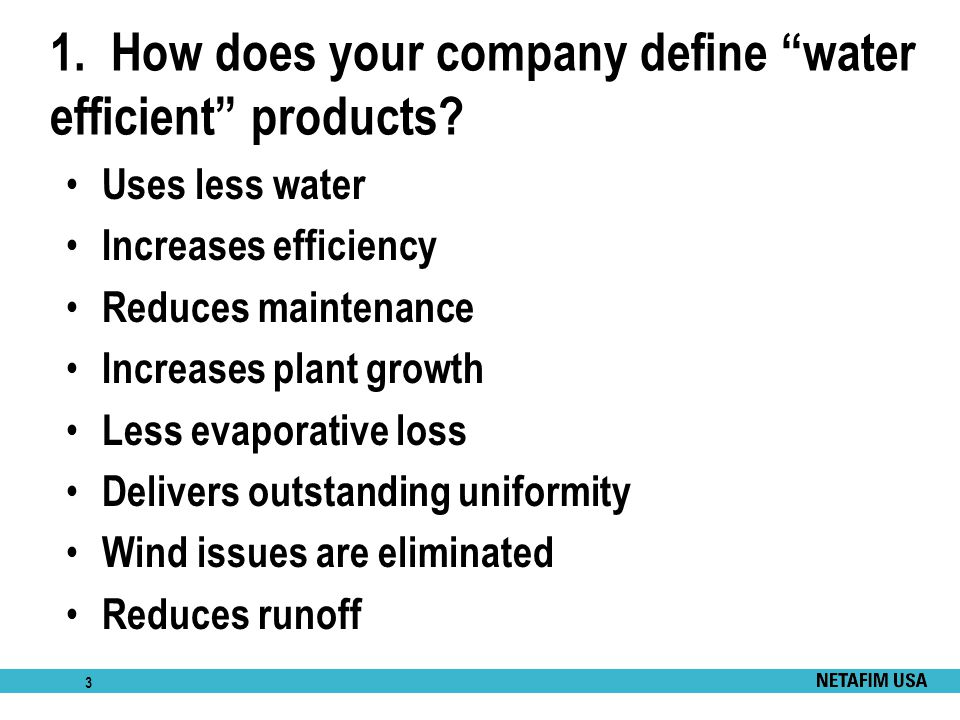 """3 1. How does your company define """"water efficient"""" products? Uses less water Increases efficiency Reduces maintenance Increases plant growth Less eva"""