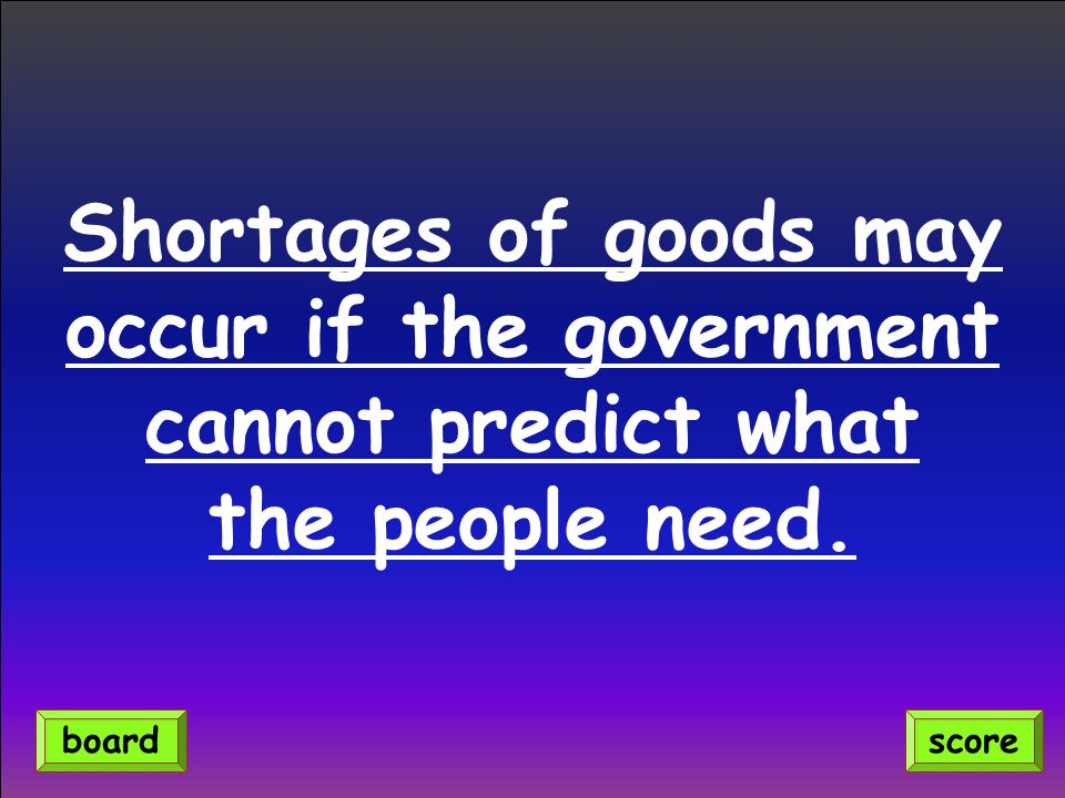 Shortages of goods may occur if the government cannot predict what the people need. scoreboard