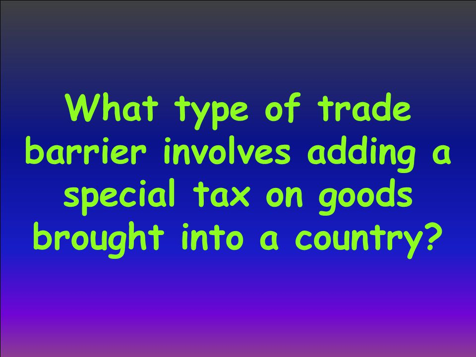 What type of trade barrier involves adding a special tax on goods brought into a country