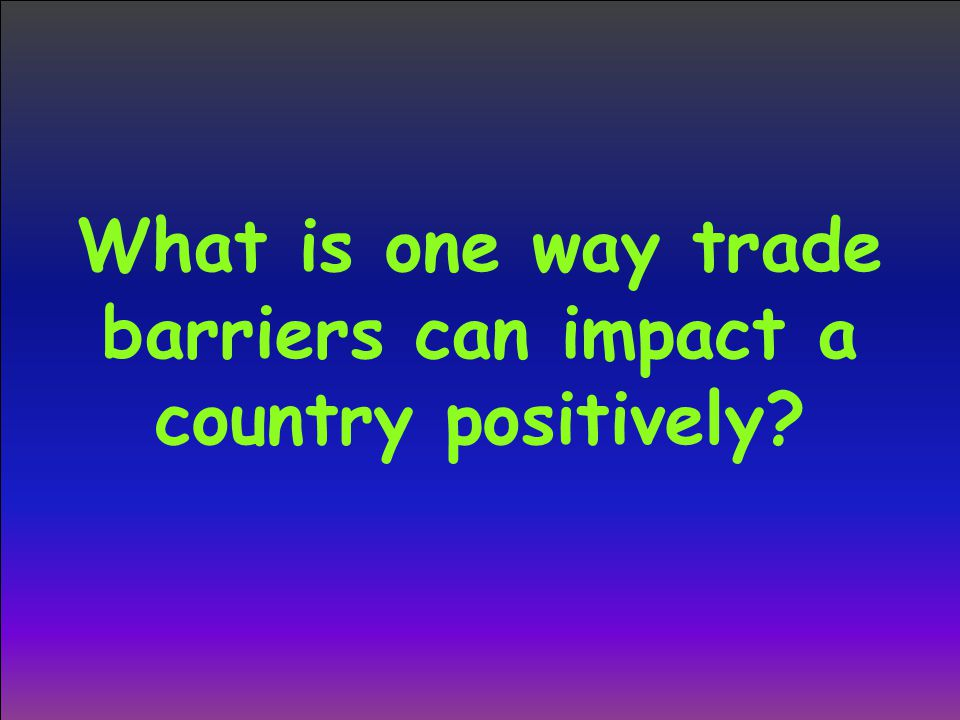 What is one way trade barriers can impact a country positively