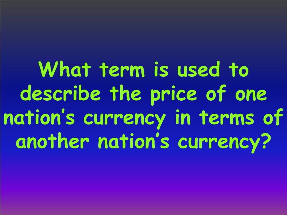 What term is used to describe the price of one nation's currency in terms of another nation's currency