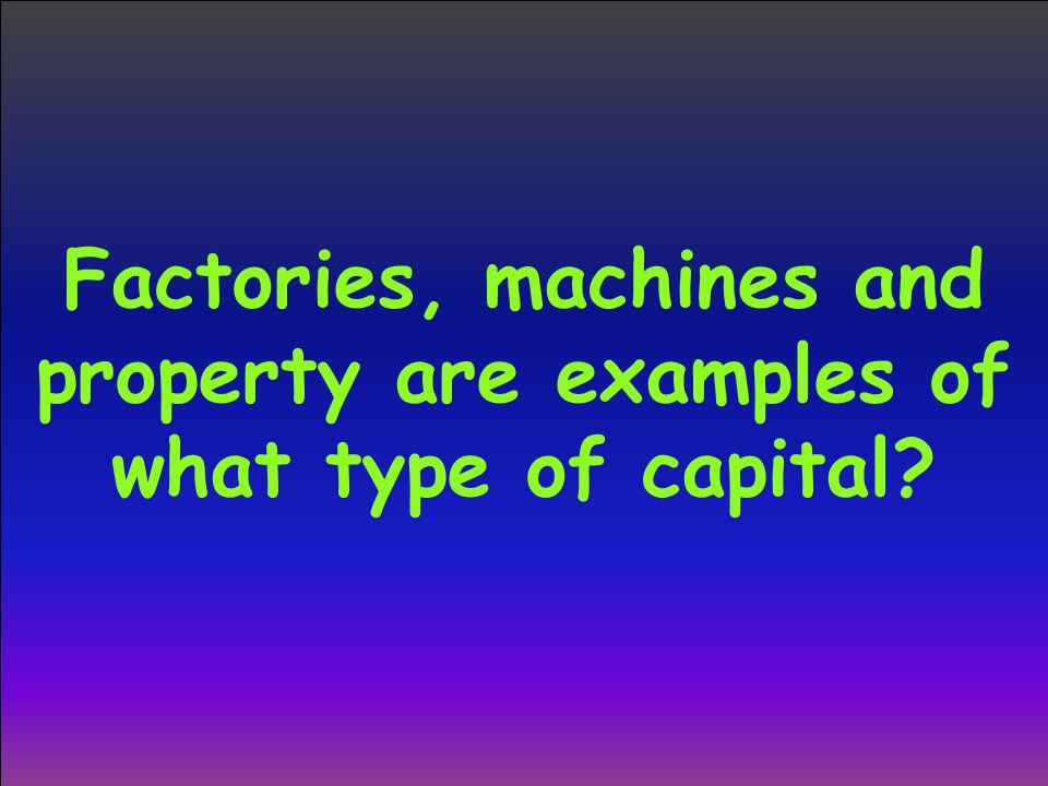 Factories, machines and property are examples of what type of capital