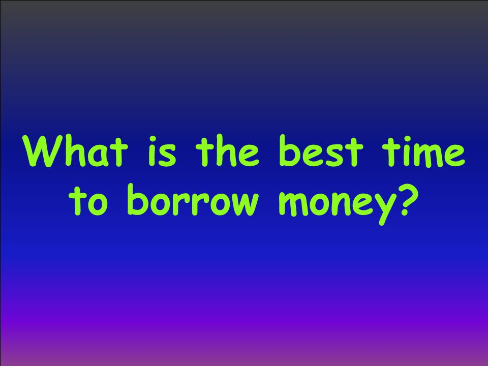 What is the best time to borrow money