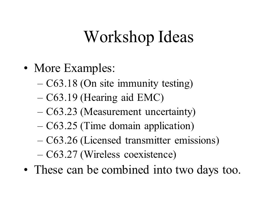 Workshop Ideas More Examples: –C63.18 (On site immunity testing) –C63.19 (Hearing aid EMC) –C63.23 (Measurement uncertainty) –C63.25 (Time domain application) –C63.26 (Licensed transmitter emissions) –C63.27 (Wireless coexistence) These can be combined into two days too.