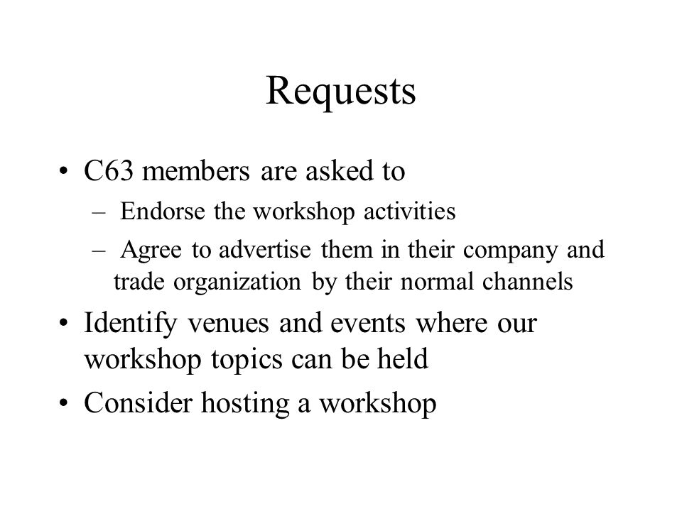 Requests C63 members are asked to – Endorse the workshop activities – Agree to advertise them in their company and trade organization by their normal channels Identify venues and events where our workshop topics can be held Consider hosting a workshop