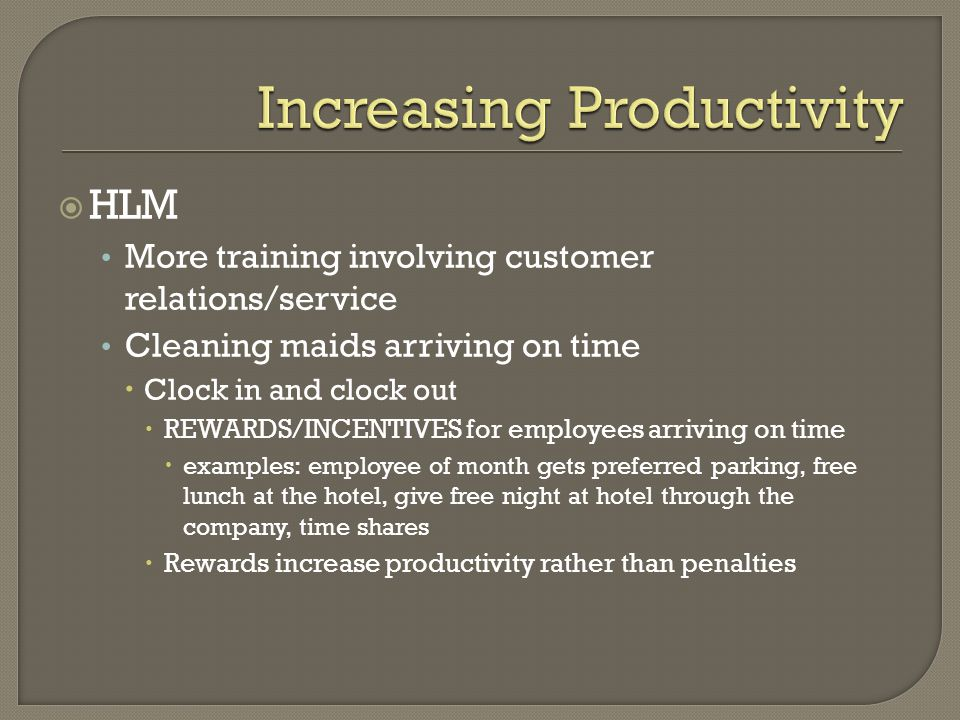 HLM More training involving customer relations/service Cleaning maids arriving on time  Clock in and clock out  REWARDS/INCENTIVES for employees arriving on time  examples: employee of month gets preferred parking, free lunch at the hotel, give free night at hotel through the company, time shares  Rewards increase productivity rather than penalties