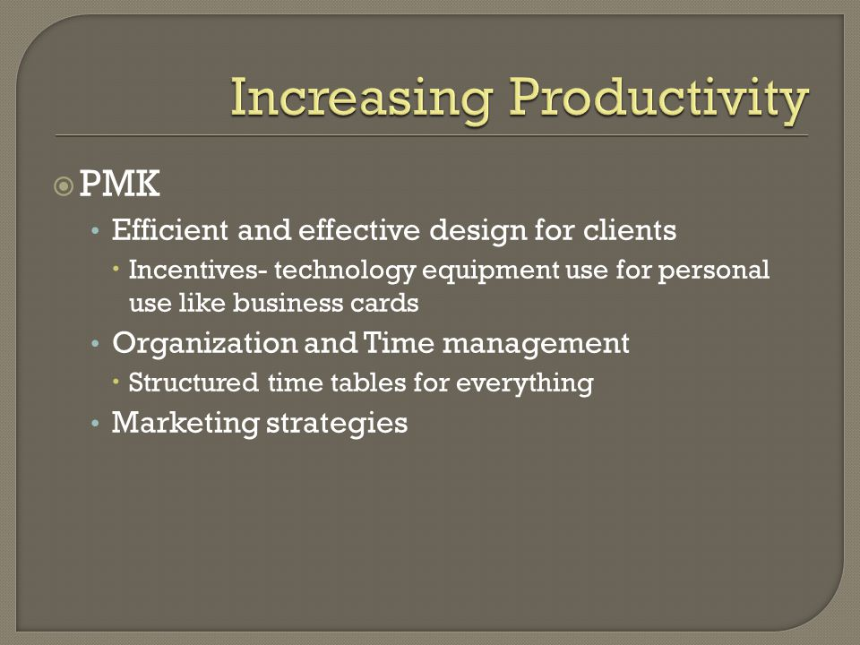  PMK Efficient and effective design for clients  Incentives- technology equipment use for personal use like business cards Organization and Time management  Structured time tables for everything Marketing strategies