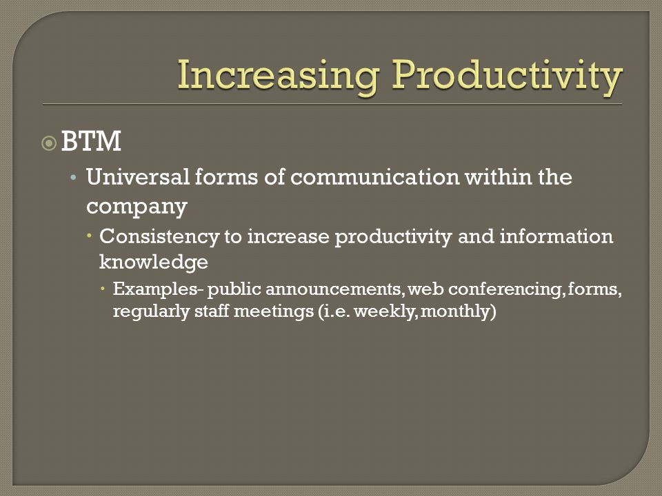 BTM Universal forms of communication within the company  Consistency to increase productivity and information knowledge  Examples- public announcements, web conferencing, forms, regularly staff meetings (i.e.