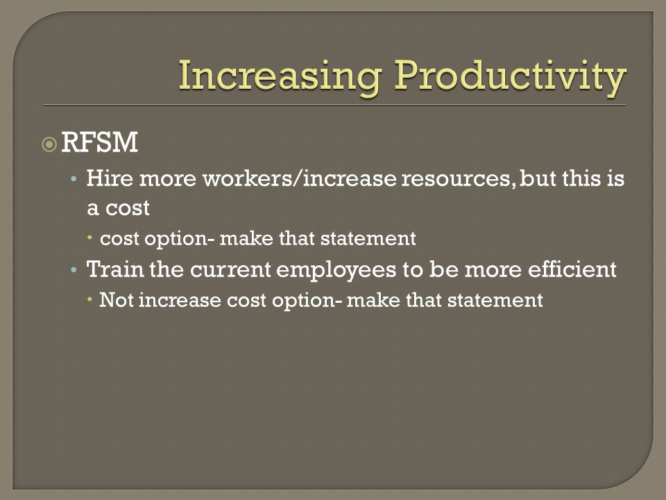  RFSM Hire more workers/increase resources, but this is a cost  cost option- make that statement Train the current employees to be more efficient  Not increase cost option- make that statement