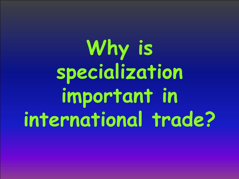 Why is specialization important in international trade