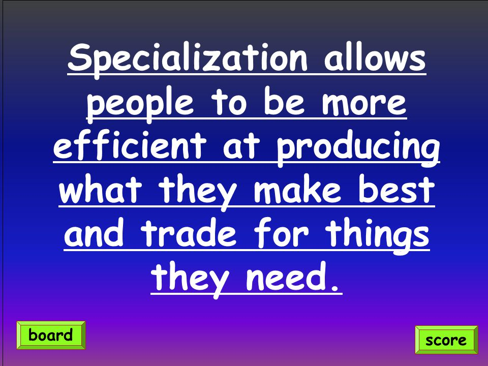 Specialization allows people to be more efficient at producing what they make best and trade for things they need.