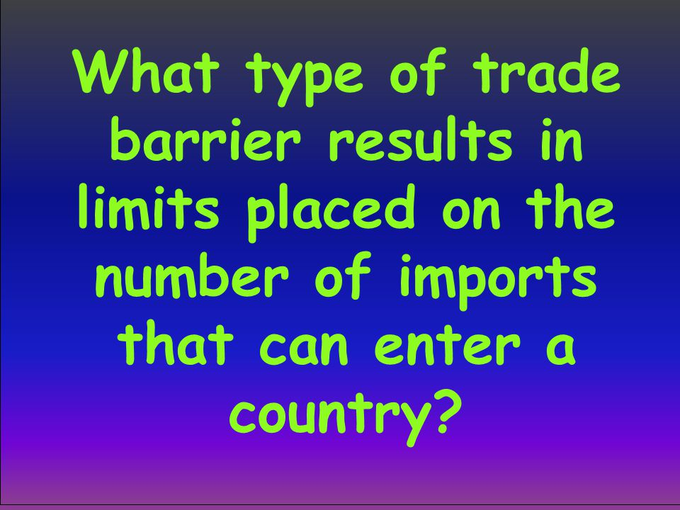 What type of trade barrier results in limits placed on the number of imports that can enter a country