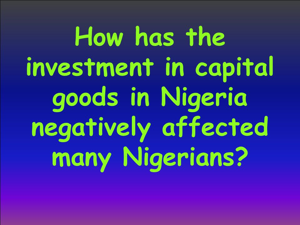 How has the investment in capital goods in Nigeria negatively affected many Nigerians