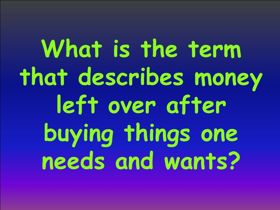 What is the term that describes money left over after buying things one needs and wants