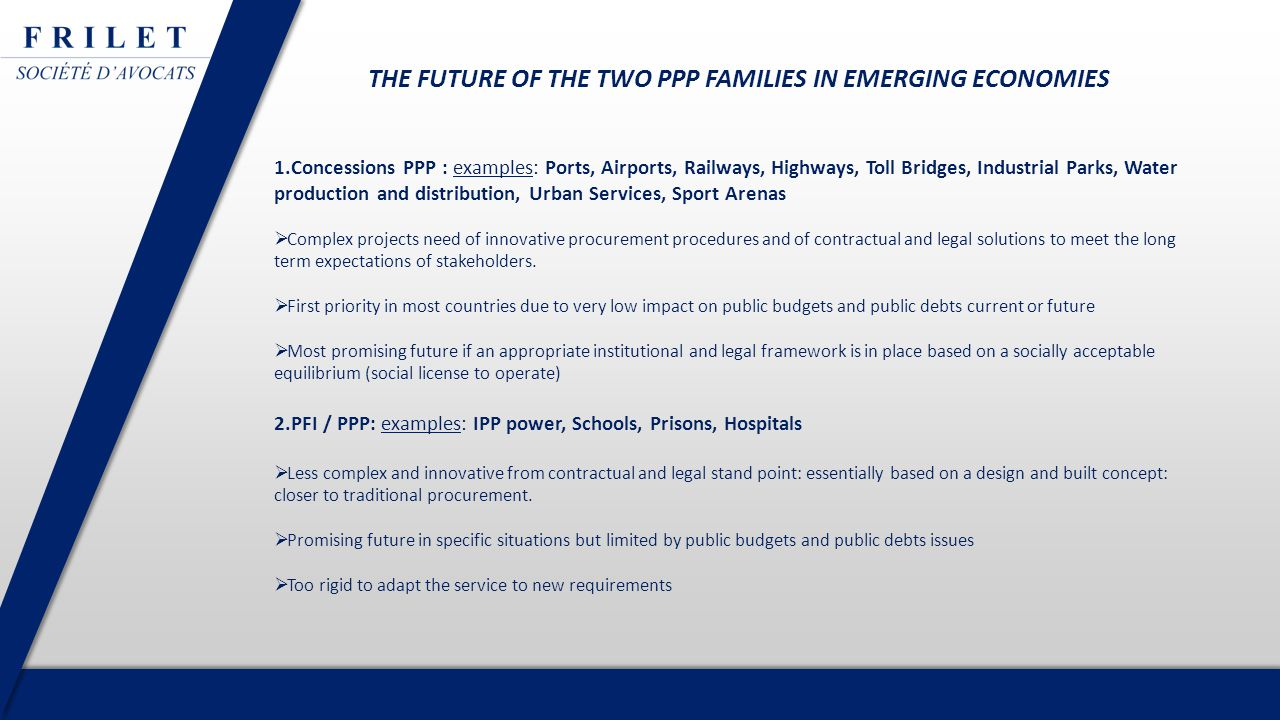 THE FUTURE OF THE TWO PPP FAMILIES IN EMERGING ECONOMIES 1.Concessions PPP : examples: Ports, Airports, Railways, Highways, Toll Bridges, Industrial Parks, Water production and distribution, Urban Services, Sport Arenas  Complex projects need of innovative procurement procedures and of contractual and legal solutions to meet the long term expectations of stakeholders.