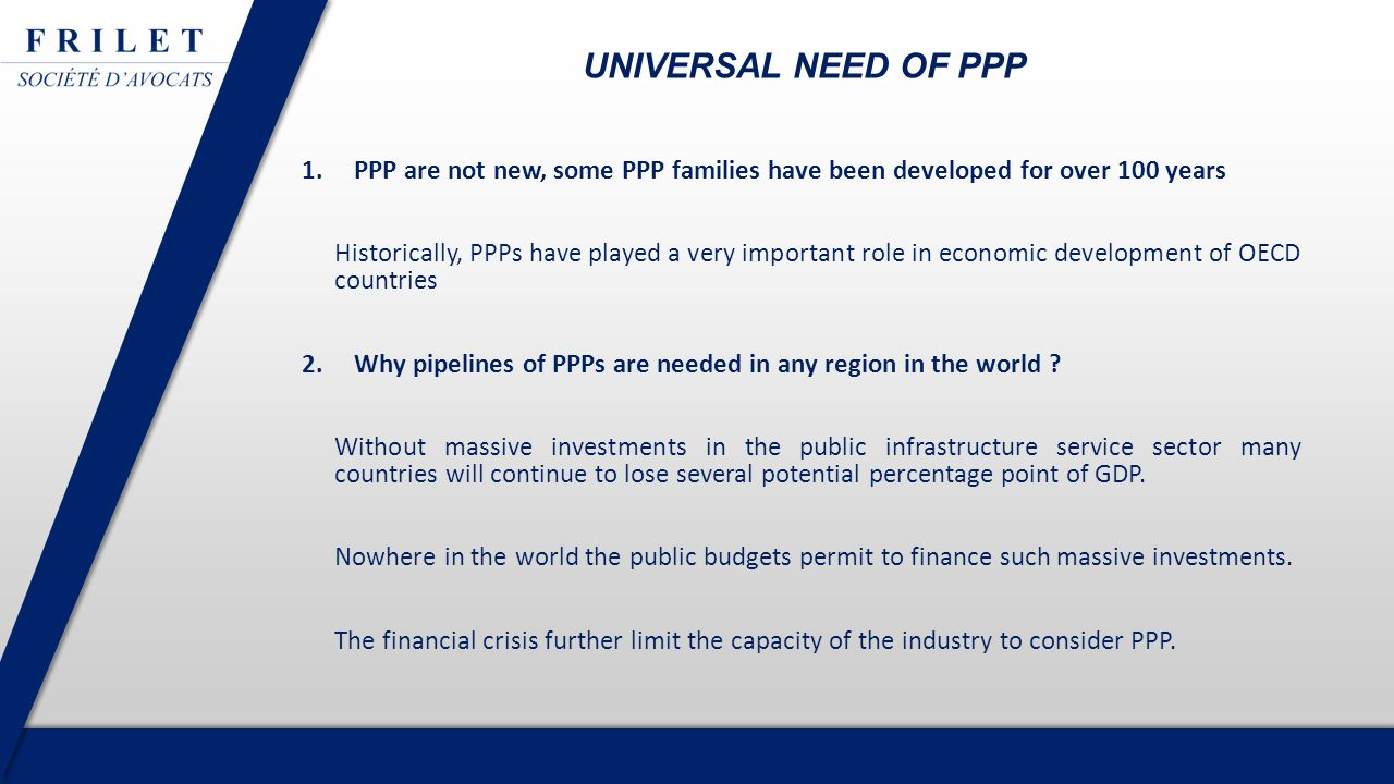 1.PPP are not new, some PPP families have been developed for over 100 years Historically, PPPs have played a very important role in economic development of OECD countries 2.Why pipelines of PPPs are needed in any region in the world .