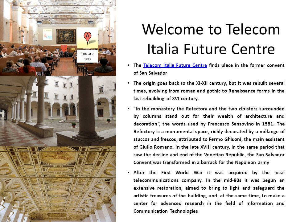 Welcome to Telecom Italia Future Centre The Telecom Italia Future Centre finds place in the former convent of San SalvadorTelecom Italia Future Centre The origin goes back to the XI-XII century, but it was rebuilt several times, evolving from roman and gothic to Renaissance forms in the last rebuilding of XVI century.