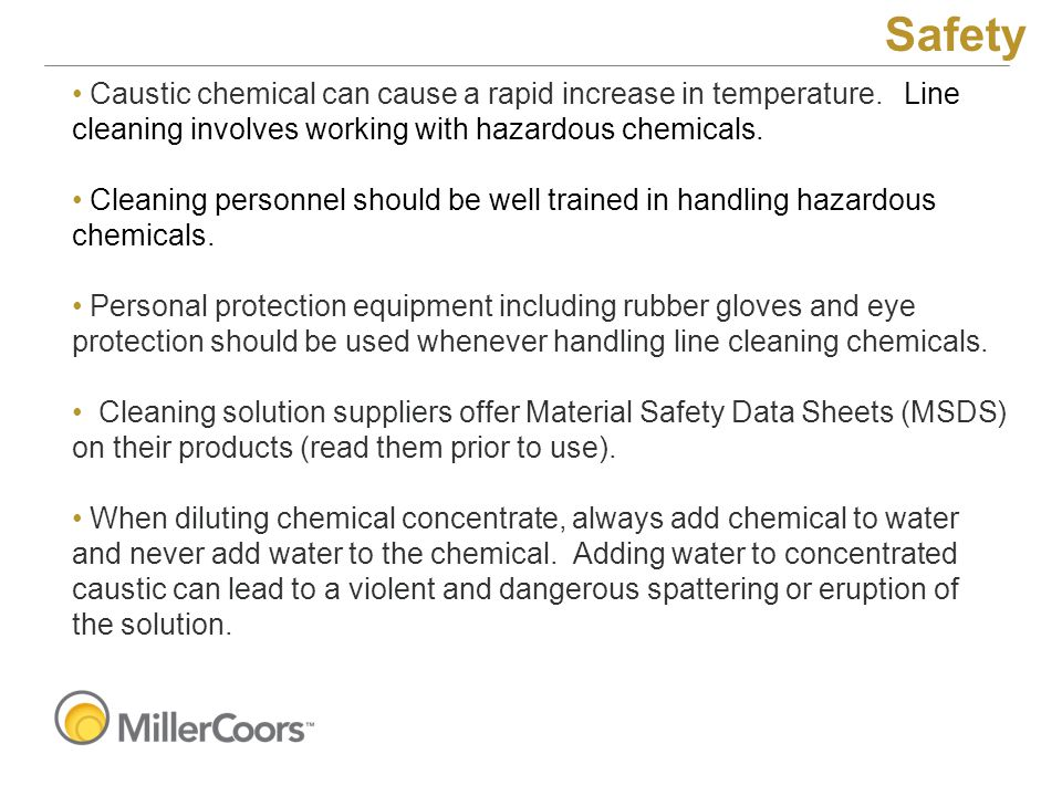 Caustic chemical can cause a rapid increase in temperature. Line cleaning involves working with hazardous chemicals. Cleaning personnel should be well