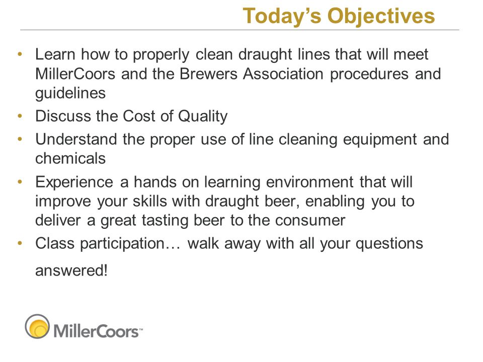 Learn how to properly clean draught lines that will meet MillerCoors and the Brewers Association procedures and guidelines Discuss the Cost of Quality