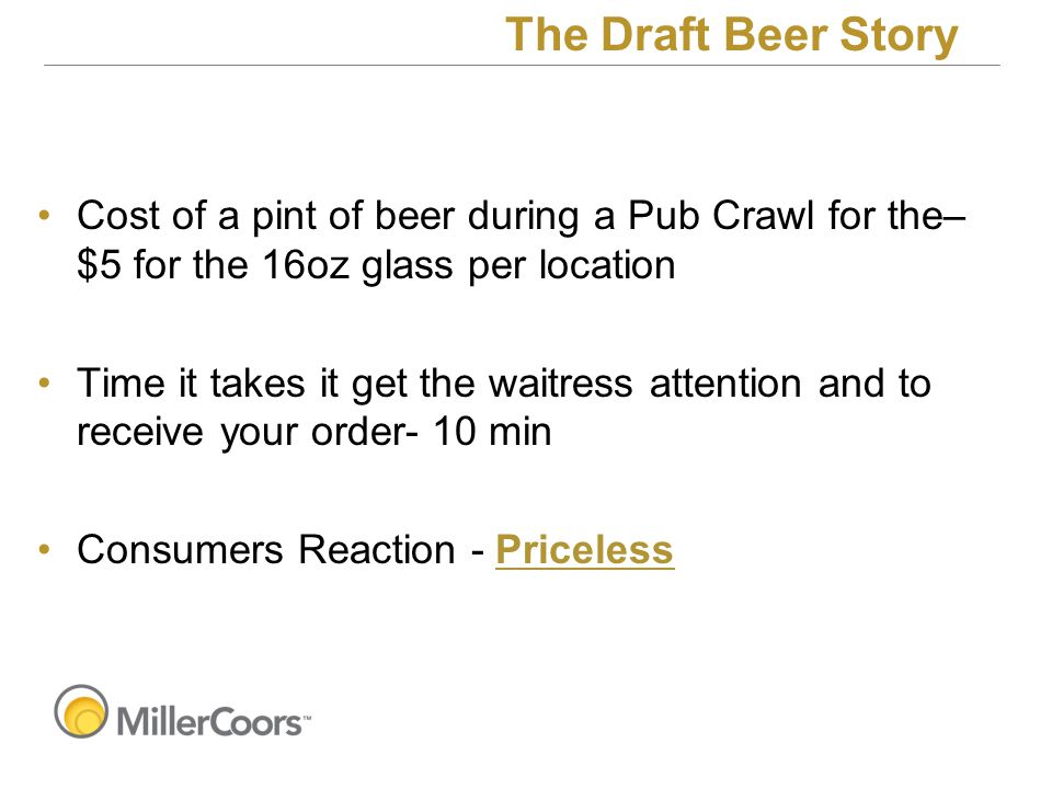 Cost of a pint of beer during a Pub Crawl for the– $5 for the 16oz glass per location Time it takes it get the waitress attention and to receive your