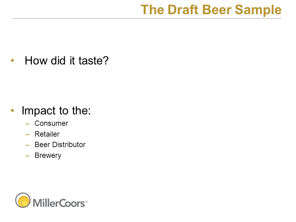 How did it taste? Impact to the: –Consumer –Retailer –Beer Distributor –Brewery The Draft Beer Sample