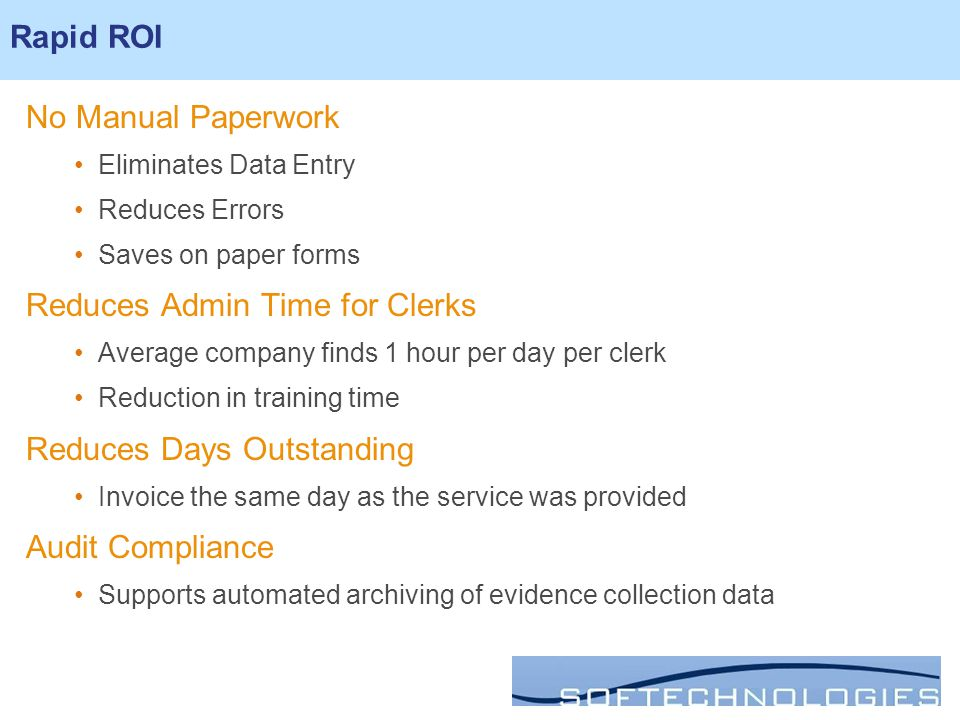 Rapid ROI No Manual Paperwork Eliminates Data Entry Reduces Errors Saves on paper forms Reduces Admin Time for Clerks Average company finds 1 hour per day per clerk Reduction in training time Reduces Days Outstanding Invoice the same day as the service was provided Audit Compliance Supports automated archiving of evidence collection data Rapid ROI