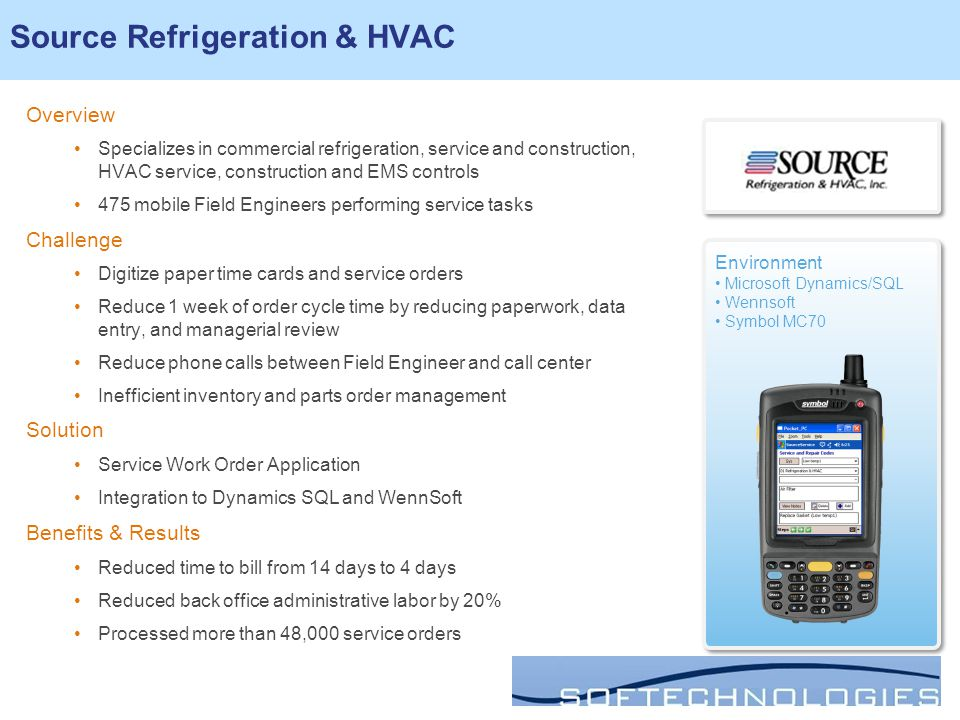 Source Refrigeration & HVAC Overview Specializes in commercial refrigeration, service and construction, HVAC service, construction and EMS controls 475 mobile Field Engineers performing service tasks Challenge Digitize paper time cards and service orders Reduce 1 week of order cycle time by reducing paperwork, data entry, and managerial review Reduce phone calls between Field Engineer and call center Inefficient inventory and parts order management Solution Service Work Order Application Integration to Dynamics SQL and WennSoft Benefits & Results Reduced time to bill from 14 days to 4 days Reduced back office administrative labor by 20% Processed more than 48,000 service orders Environment Microsoft Dynamics/SQL Wennsoft Symbol MC70 Environment Microsoft Dynamics/SQL Wennsoft Symbol MC70