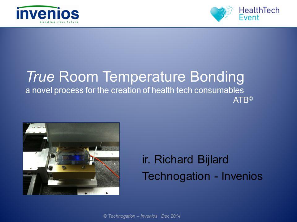 True Room Temperature Bonding a novel process for the creation of health tech consumables ATB © ir. Richard Bijlard Technogation - Invenios © Technoga