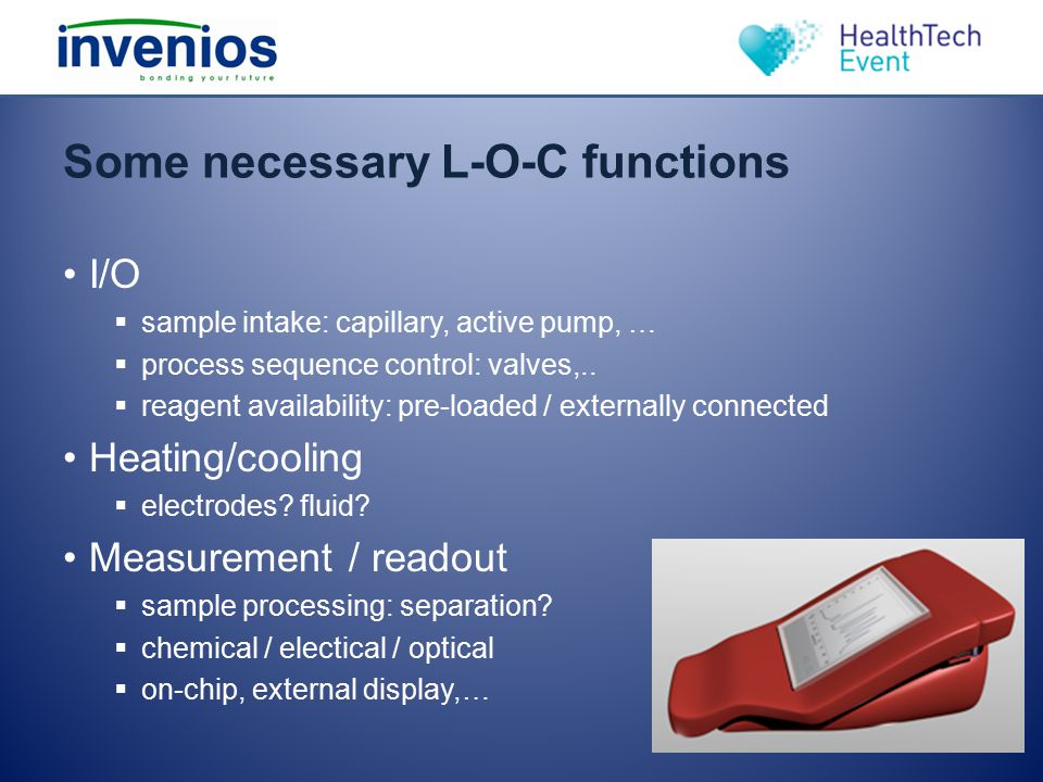 Some necessary L-O-C functions I/O  sample intake: capillary, active pump, …  process sequence control: valves,..  reagent availability: pre-loaded