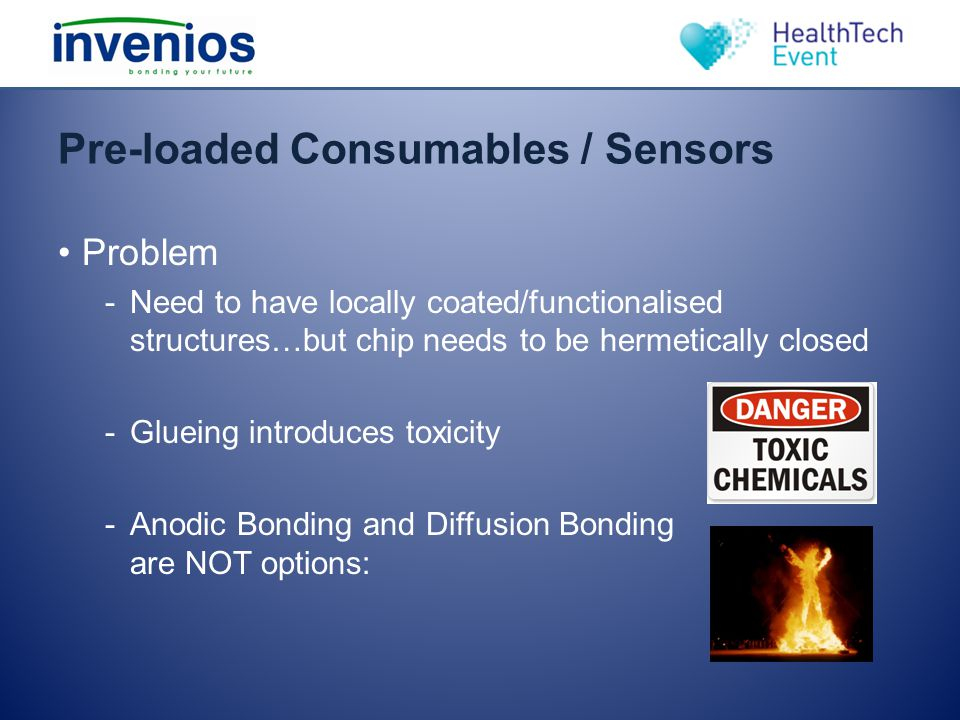 Pre-loaded Consumables / Sensors Problem -Need to have locally coated/functionalised structures…but chip needs to be hermetically closed -Glueing intr