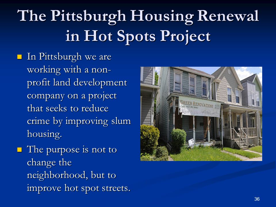 The Pittsburgh Housing Renewal in Hot Spots Project In Pittsburgh we are working with a non- profit land development company on a project that seeks to reduce crime by improving slum housing.