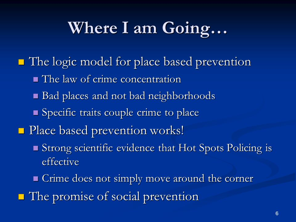 Where I am Going… The logic model for place based prevention The logic model for place based prevention The law of crime concentration The law of crime concentration Bad places and not bad neighborhoods Bad places and not bad neighborhoods Specific traits couple crime to place Specific traits couple crime to place Place based prevention works.