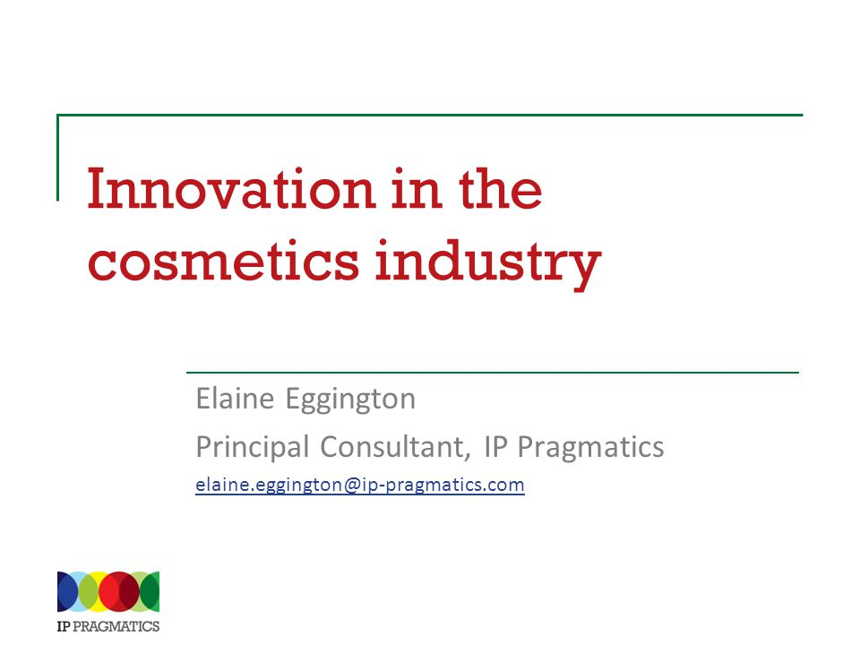 Innovation in the cosmetics industry Elaine Eggington Principal Consultant, IP Pragmatics elaine.eggington@ip-pragmatics.com