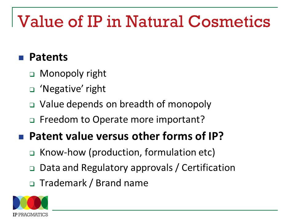 Value of IP in Natural Cosmetics Patents  Monopoly right  'Negative' right  Value depends on breadth of monopoly  Freedom to Operate more important.