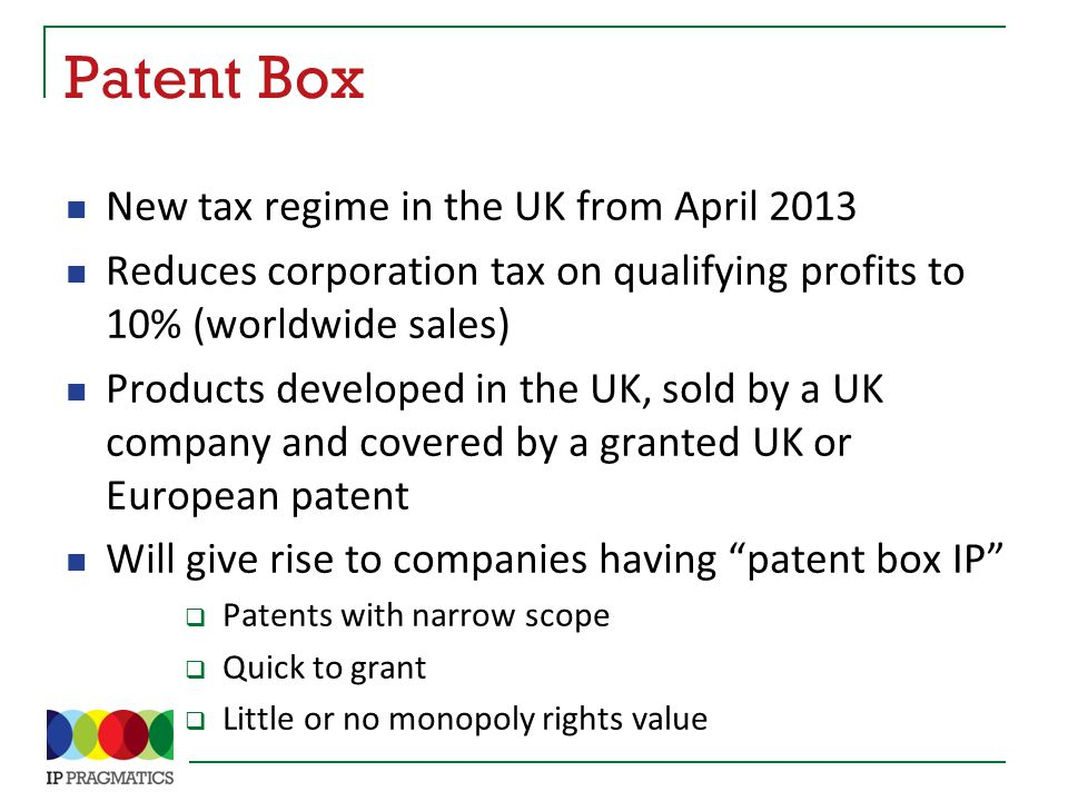 Patent Box New tax regime in the UK from April 2013 Reduces corporation tax on qualifying profits to 10% (worldwide sales) Products developed in the UK, sold by a UK company and covered by a granted UK or European patent Will give rise to companies having patent box IP  Patents with narrow scope  Quick to grant  Little or no monopoly rights value