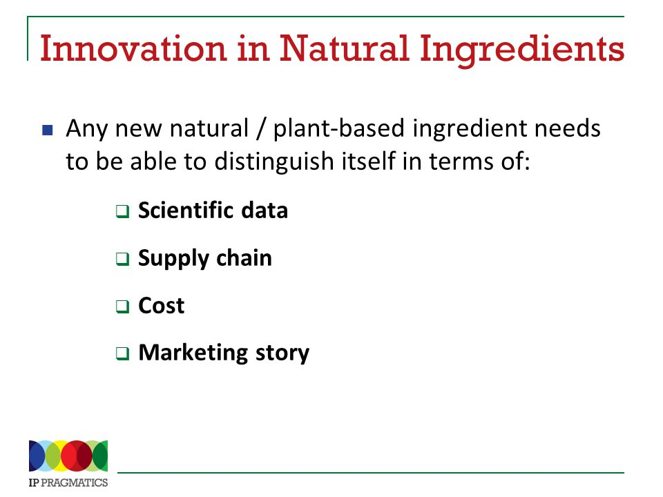 Innovation in Natural Ingredients Any new natural / plant-based ingredient needs to be able to distinguish itself in terms of:  Scientific data  Supply chain  Cost  Marketing story