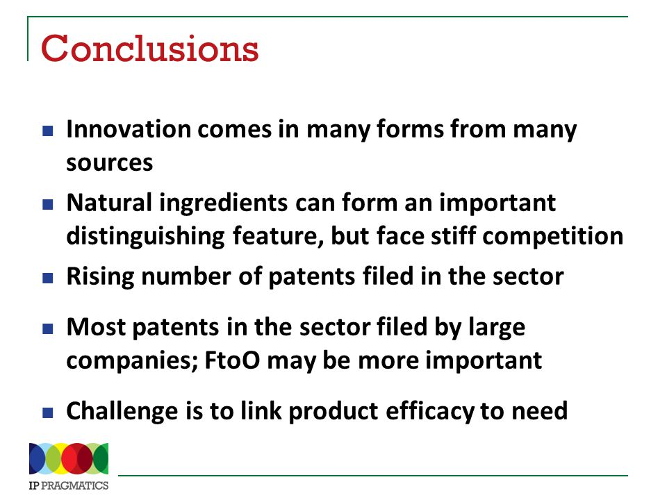 Conclusions Innovation comes in many forms from many sources Natural ingredients can form an important distinguishing feature, but face stiff competition Rising number of patents filed in the sector Most patents in the sector filed by large companies; FtoO may be more important Challenge is to link product efficacy to need