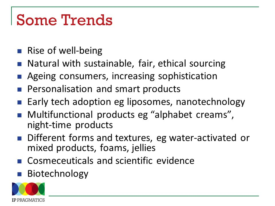 Some Trends Rise of well-being Natural with sustainable, fair, ethical sourcing Ageing consumers, increasing sophistication Personalisation and smart products Early tech adoption eg liposomes, nanotechnology Multifunctional products eg alphabet creams , night-time products Different forms and textures, eg water-activated or mixed products, foams, jellies Cosmeceuticals and scientific evidence Biotechnology