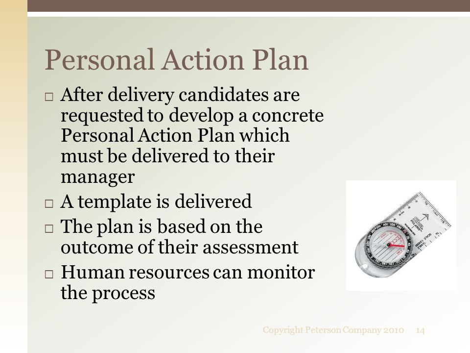  After delivery candidates are requested to develop a concrete Personal Action Plan which must be delivered to their manager  A template is delivered  The plan is based on the outcome of their assessment  Human resources can monitor the process Personal Action Plan 14Copyright Peterson Company 2010