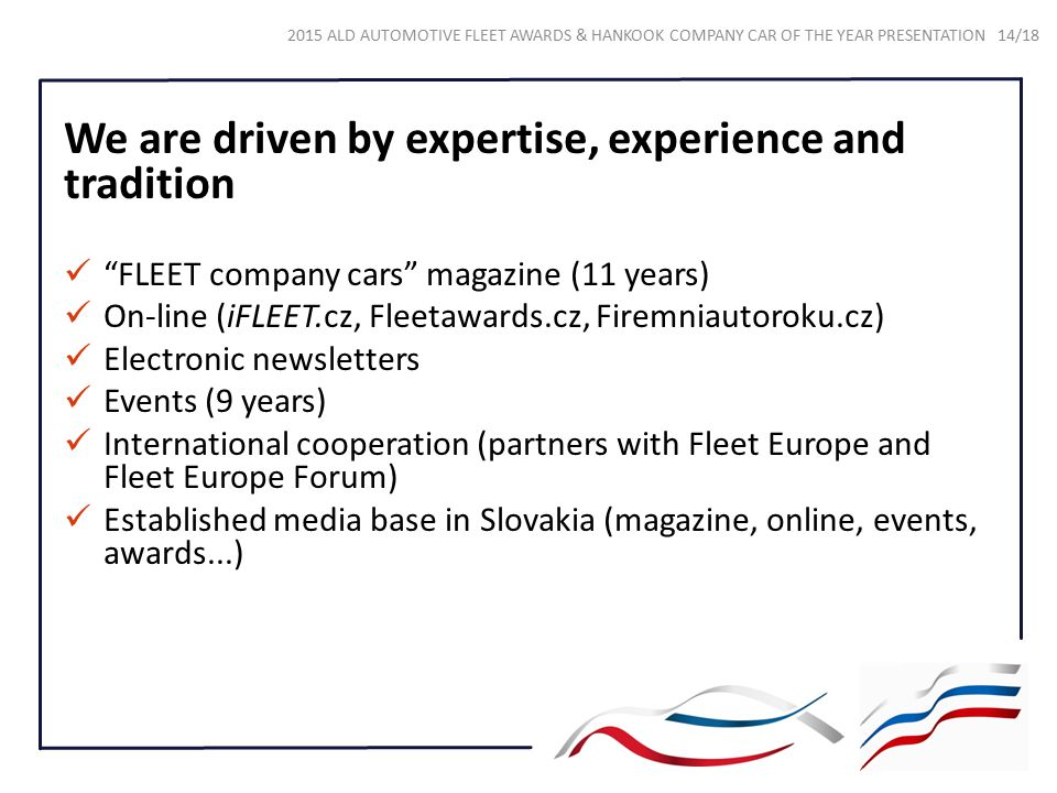 We are driven by expertise, experience and tradition FLEET company cars magazine (11 years) On-line (iFLEET.cz, Fleetawards.cz, Firemniautoroku.cz) Electronic newsletters Events (9 years) International cooperation (partners with Fleet Europe and Fleet Europe Forum) Established media base in Slovakia (magazine, online, events, awards...) 2015 ALD AUTOMOTIVE FLEET AWARDS & HANKOOK COMPANY CAR OF THE YEAR PRESENTATION 14/18