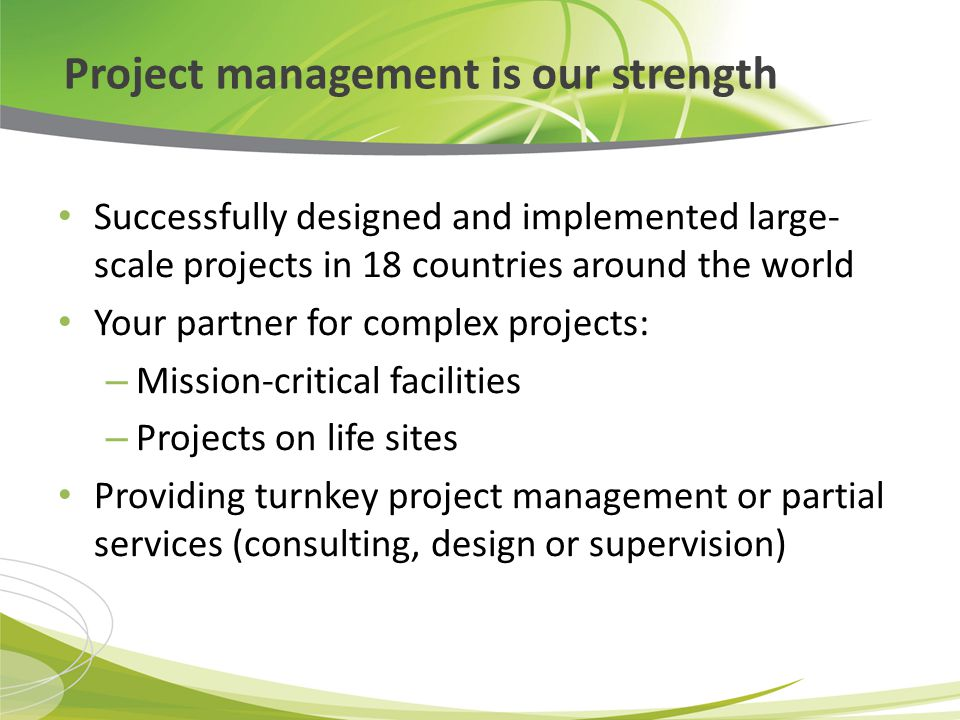 Project management is our strength Successfully designed and implemented large- scale projects in 18 countries around the world Your partner for complex projects: – Mission-critical facilities – Projects on life sites Providing turnkey project management or partial services (consulting, design or supervision)