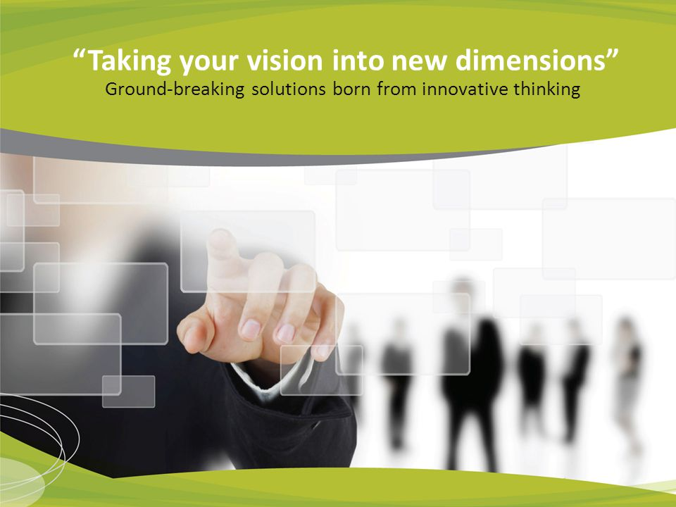 Taking your vision into new dimensions Ground-breaking solutions born from innovative thinking