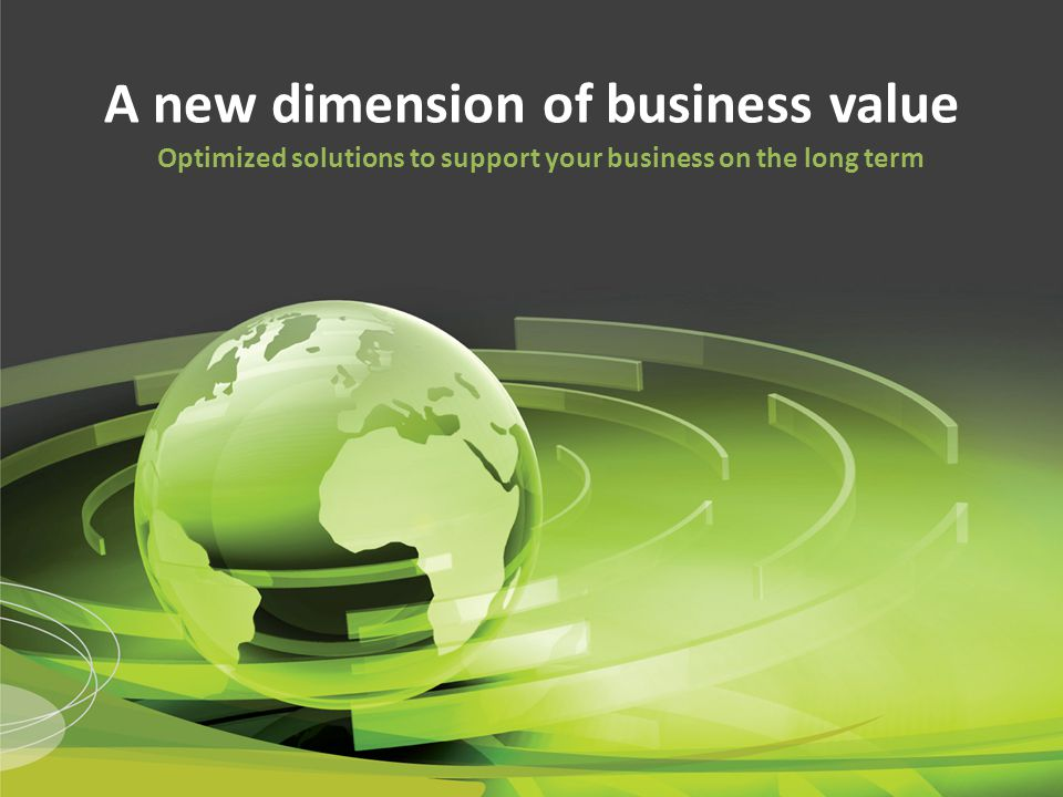 A new dimension of business value Optimized solutions to support your business on the long term