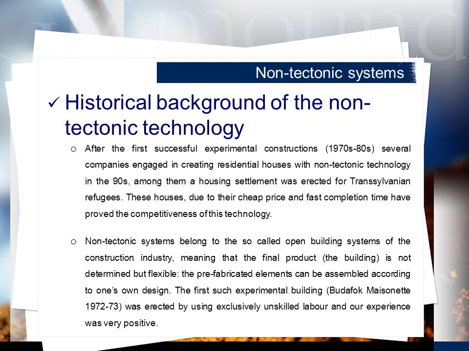 Historical background of the non- tectonic technology o After the first successful experimental constructions (1970s-80s) several companies engaged in creating residential houses with non-tectonic technology in the 90s, among them a housing settlement was erected for Transsylvanian refugees.