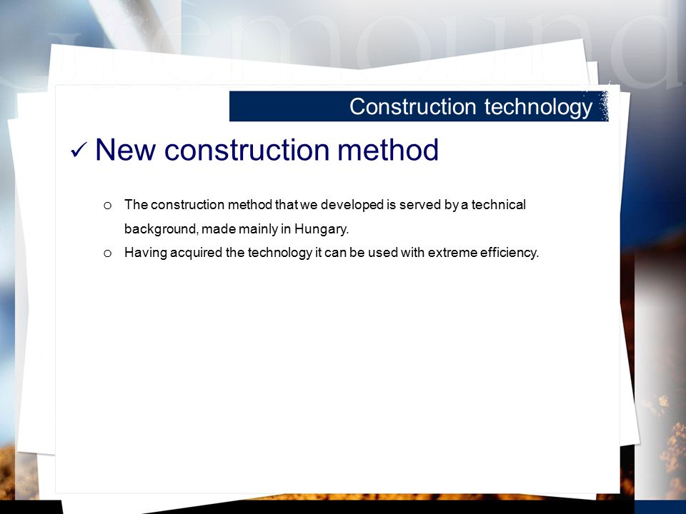 Construction technology New construction method o The construction method that we developed is served by a technical background, made mainly in Hungary.