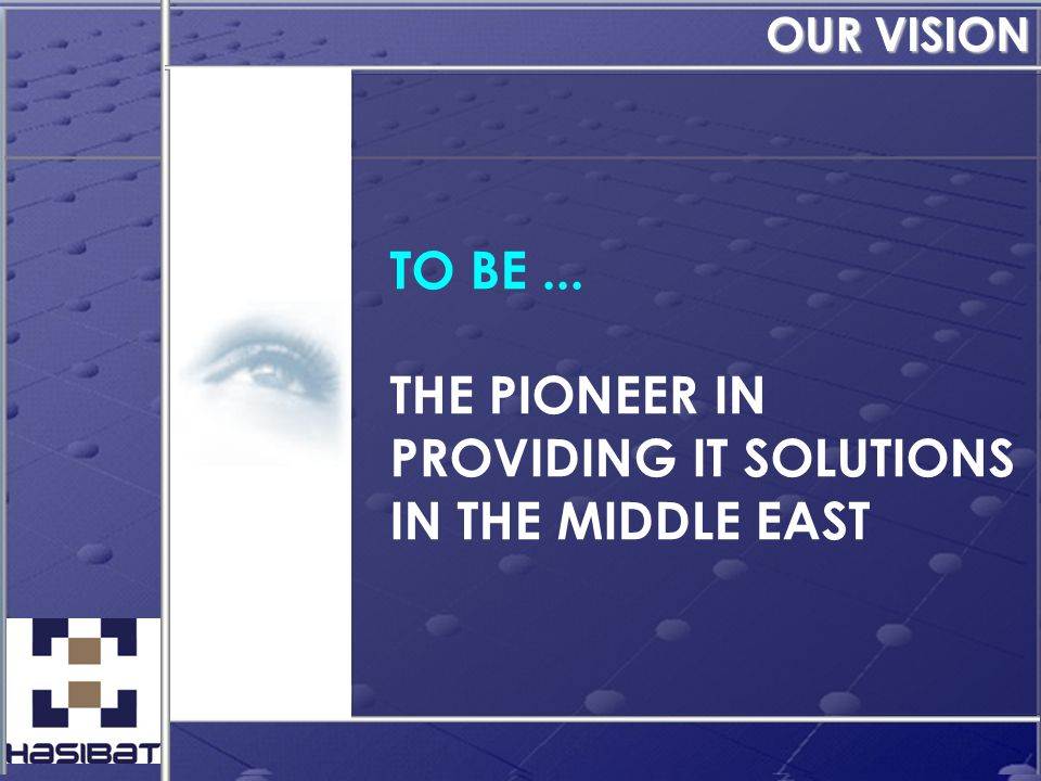 TO BE... THE PIONEER IN PROVIDING IT SOLUTIONS IN THE MIDDLE EAST OUR VISION