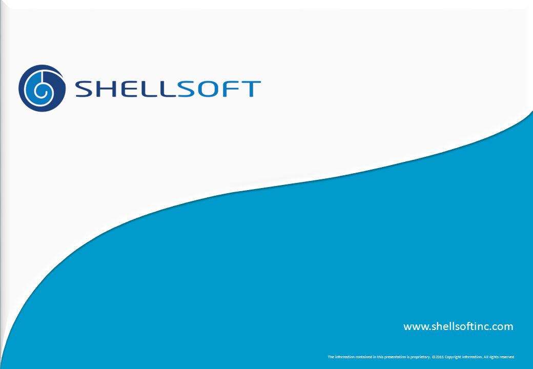 www.shellsoftinc.com The information contained in this presentation is proprietary. ©2011 Copyright Information. All rights reserved